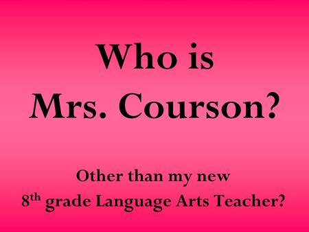 Who is Mrs. Courson? Other than my new 8 th grade Language Arts Teacher?
