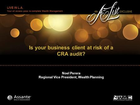 LIVE IN L.A. Your all access pass to complete Wealth Management Is your business client at risk of a CRA audit? Noel Perera Regional Vice President, Wealth.