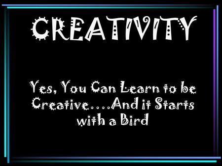 CREATIVITY Yes, You Can Learn to be Creative….And it Starts with a Bird.