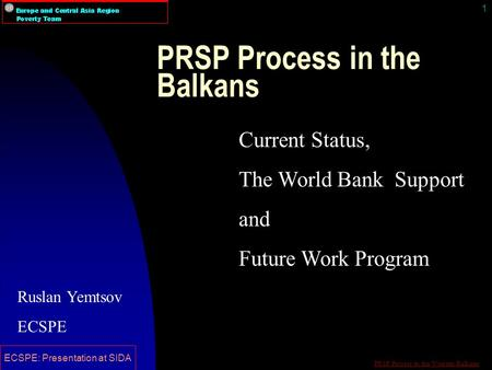 PRSP Process in the Western Balkans ECSPE: Presentation at SIDA 1 PRSP Process in the Balkans Current Status, The World Bank Support and Future Work Program.