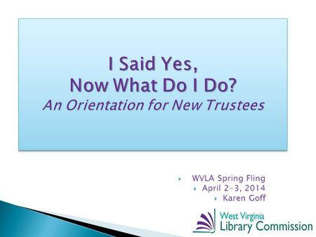 I Said Yes, Now What Do I Do? An Orientation for New Trustees  WVLA Spring Fling  April 2-3, 2014  Karen Goff.