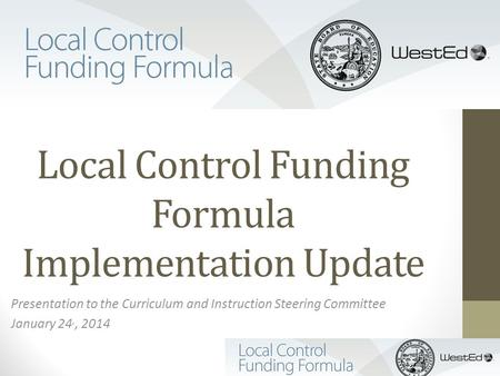 Local Control Funding Formula Implementation Update Presentation to the Curriculum and Instruction Steering Committee January 24,, 2014.