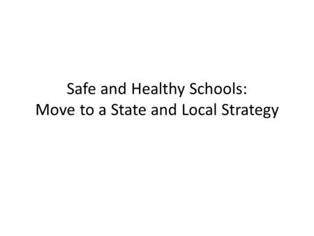 Safe and Healthy Schools: Move to a State and Local Strategy.