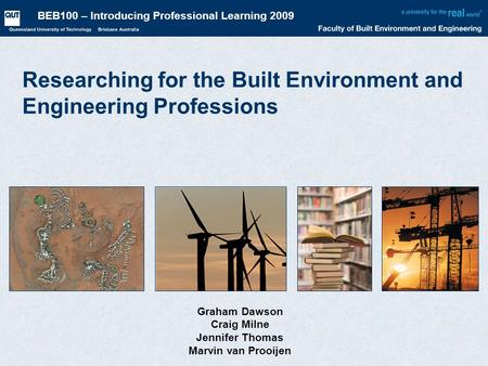 BEB100 – Introducing Professional Learning 2009 Researching for the Built Environment and Engineering Professions Graham Dawson Craig Milne Jennifer Thomas.