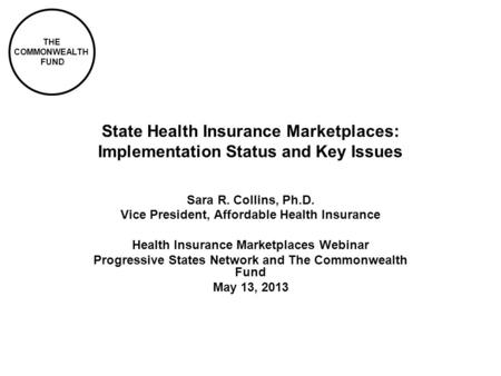 THE COMMONWEALTH FUND State Health Insurance Marketplaces: Implementation Status and Key Issues Sara R. Collins, Ph.D. Vice President, Affordable Health.