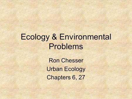 Ecology & Environmental Problems Ron Chesser Urban Ecology Chapters 6, 27.