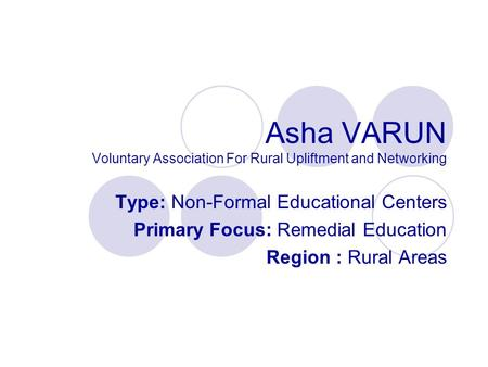Asha VARUN Voluntary Association For Rural Upliftment and Networking Type: Non-Formal Educational Centers Primary Focus: Remedial Education Region : Rural.
