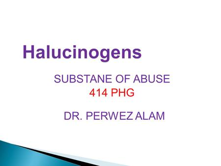 SUBSTANE OF ABUSE 414 PHG DR. PERWEZ ALAM. Identify pharmacological actions of halucinogens. Differentiate between different halucinogens according to.