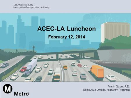 Los Angeles County Metropolitan Transportation Authority ACEC-LA Luncheon February 12, 2014 Frank Quon, P.E. Executive Officer, Highway Program.