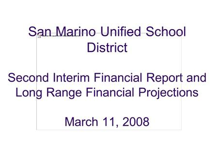 San Marino Unified School District Second Interim Financial Report and Long Range Financial Projections March 11, 2008.