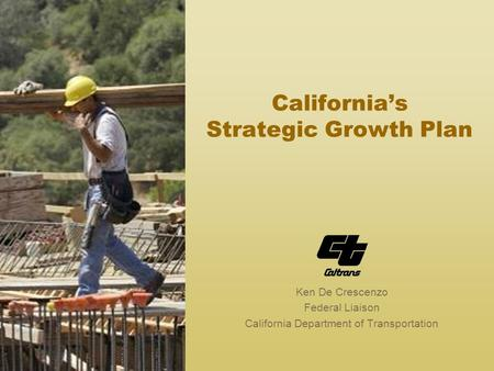 California's Strategic Growth Plan Ken De Crescenzo Federal Liaison California Department of Transportation.