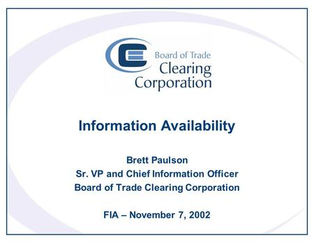 Information Availability Brett Paulson Sr. VP and Chief Information Officer Board of Trade Clearing Corporation FIA – November 7, 2002.