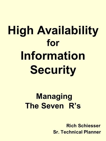 High Availability for Information Security Managing The Seven R's Rich Schiesser Sr. Technical Planner.