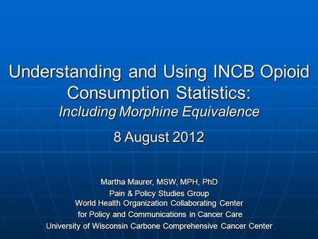 Understanding and Using INCB Opioid Consumption Statistics: Including Morphine Equivalence 8 August 2012 Martha Maurer, MSW, MPH, PhD Pain & Policy Studies.