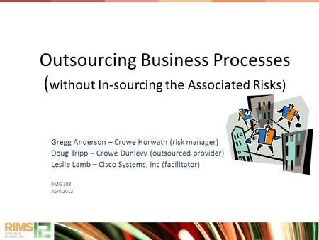 Outsourcing Business Processes ( without In-sourcing the Associated Risks) Gregg Anderson – Crowe Horwath (risk manager) Doug Tripp – Crowe Dunlevy (outsourced.