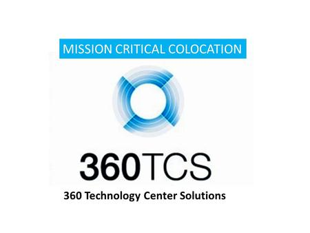 MISSION CRITICAL COLOCATION 360 Technology Center Solutions.