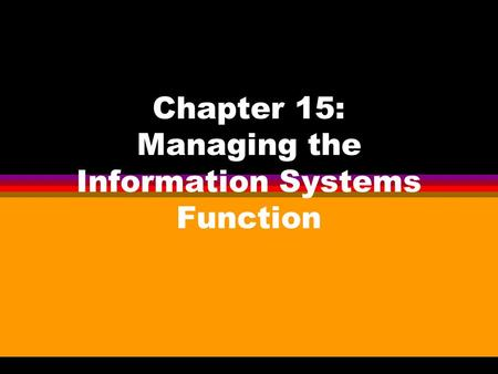Chapter 15: Managing the Information Systems Function.