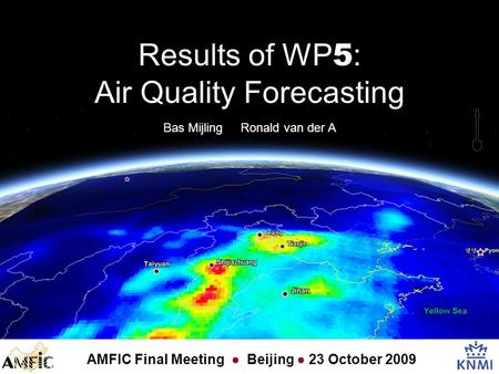 Bas Mijling Ronald van der A AMFIC Final Meeting ● Beijing ● 23 October 2009 Results of WP 5 : Air Quality Forecasting.