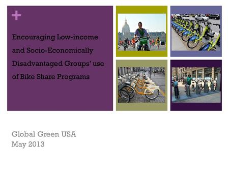 + Encouraging Low-income and Socio-Economically Disadvantaged Groups' use of Bike Share Programs Global Green USA May 2013.