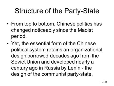 1 of 67 Structure of the Party-State From top to bottom, Chinese politics has changed noticeably since the Maoist period. Yet, the essential form of the.