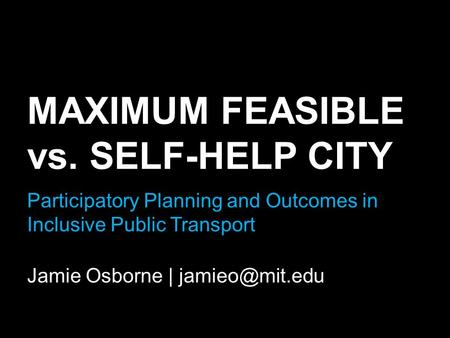 MAXIMUM FEASIBLE vs. SELF-HELP CITY Participatory Planning and Outcomes in Inclusive Public Transport Jamie Osborne |