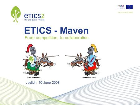 INFSOM-RI-1234567 Juelich, 10 June 2008 ETICS - Maven From competition, to collaboration.