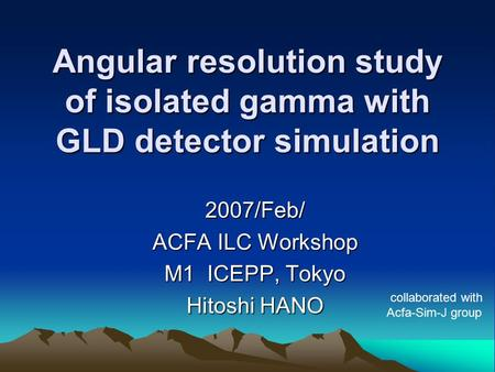 Angular resolution study of isolated gamma with GLD detector simulation 2007/Feb/ ACFA ILC Workshop M1 ICEPP, Tokyo Hitoshi HANO collaborated with Acfa-Sim-J.