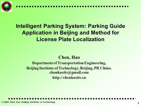 © 2008 Chen Hao, Beijing Institute of Technology 1 Intelligent Parking System: Parking Guide Application in Beijing and Method for License Plate Localization.
