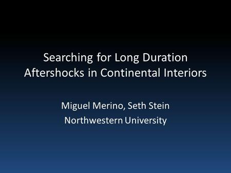 Searching for Long Duration Aftershocks in Continental Interiors Miguel Merino, Seth Stein Northwestern University.