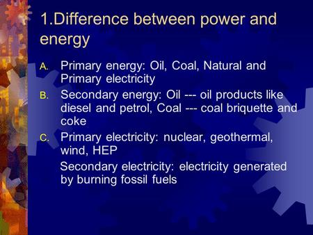1.Difference between power and energy A. Primary energy: Oil, Coal, Natural and Primary electricity B. Secondary energy: Oil --- oil products like diesel.