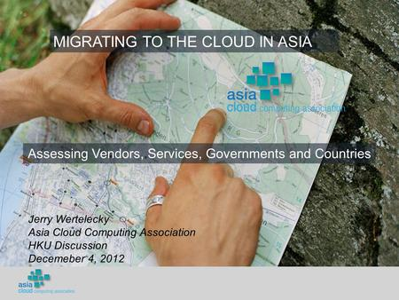 Assessing Vendors, Services, Governments and Countries MIGRATING TO THE CLOUD IN ASIA Jerry Wertelecky Asia Cloud Computing Association HKU Discussion.