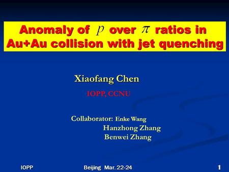 Anomaly of over ratios in Au+Au collision with jet quenching Xiaofang Chen IOPP, CCNU Collaborator: Enke Wang Hanzhong Zhang Benwei Zhang Beijing Mar.