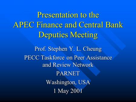 Presentation to the APEC Finance and Central Bank Deputies Meeting Prof. Stephen Y. L. Cheung PECC Taskforce on Peer Assistance and Review Network PARNET.