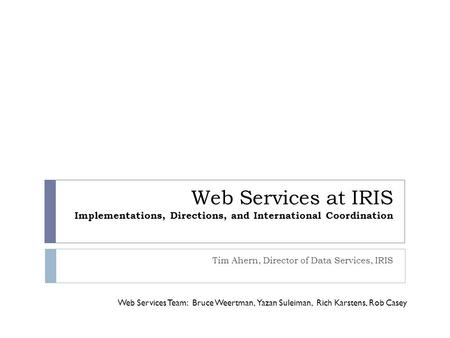 Web Services at IRIS Implementations, Directions, and International Coordination Tim Ahern, Director of Data Services, IRIS Web Services Team: Bruce Weertman,