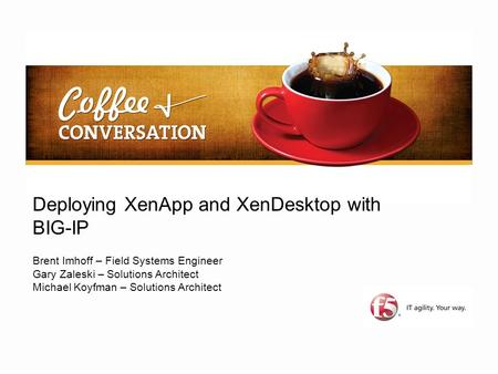Deploying XenApp and XenDesktop with BIG-IP Brent Imhoff – Field Systems Engineer Gary Zaleski – Solutions Architect Michael Koyfman – Solutions Architect.