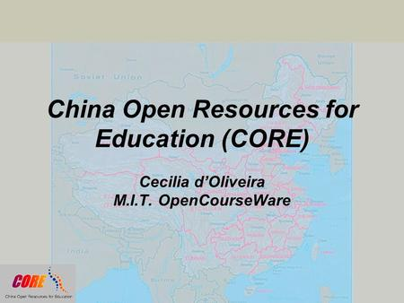 China Open Resources for Education (CORE) Cecilia d'Oliveira M.I.T. OpenCourseWare.