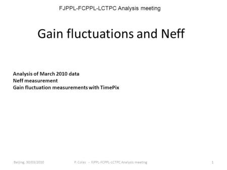 Gain fluctuations and Neff Analysis of March 2010 data Neff measurement Gain fluctuation measurements with TimePix Beijing, 30/03/20101 P. Colas - FJPPL-FCPPL-LCTPC.