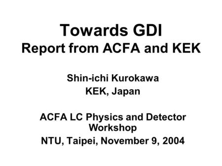 Towards GDI Report from ACFA and KEK Shin-ichi Kurokawa KEK, Japan ACFA LC Physics and Detector Workshop NTU, Taipei, November 9, 2004.