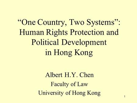 """One Country, Two Systems"": Human Rights Protection and Political Development in Hong Kong Albert H.Y. Chen Faculty of Law University of Hong Kong 1."