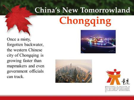 China's New Tomorrowland Chongqing Once a misty, forgotten backwater, the western Chinese city of Chongqing is growing faster than mapmakers and even government.