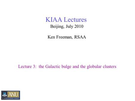 KIAA Lectures Beijing, July 2010 Ken Freeman, RSAA Lecture 3: the Galactic bulge and the globular clusters.