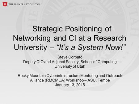 Steve Corbató Deputy CIO and Adjunct Faculty, School of Computing University of Utah Rocky Mountain Cyberinfrastructure Mentoring and Outreach Alliance.