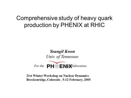 Comprehensive study of heavy quark production by PHENIX at RHIC Youngil Kwon Univ. of Tennessee For the collaboration 21st Winter Workshop on Nuclear Dynamics.