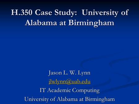 H.350 Case Study: University of Alabama at Birmingham Jason L. W. Lynn IT Academic Computing University of Alabama at Birmingham.