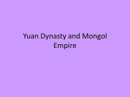 Yuan Dynasty and Mongol Empire. The Extent of the Mongol Empire The Mongols built a vast empire across much of Asia, founded the Yuan dynasty in China,