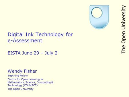 Digital Ink Technology for e-Assessment EISTA June 29 – July 2 Wendy Fisher Teaching Fellow Centre for Open Learning in Mathematics, Science, Computing.