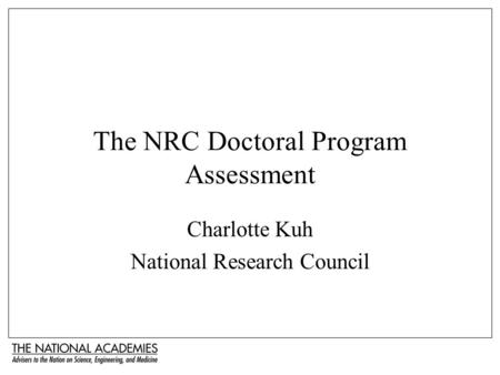 The NRC Doctoral Program Assessment Charlotte Kuh National Research Council.