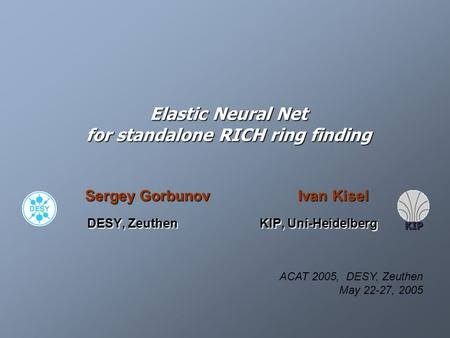 Elastic Neural Net for standalone RICH ring finding Sergey Gorbunov Ivan Kisel DESY, Zeuthen KIP, Uni-Heidelberg DESY, Zeuthen KIP, Uni-Heidelberg KIP.
