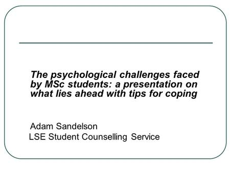 The psychological challenges faced by MSc students: a presentation on what lies ahead with tips for coping Adam Sandelson LSE Student Counselling Service.