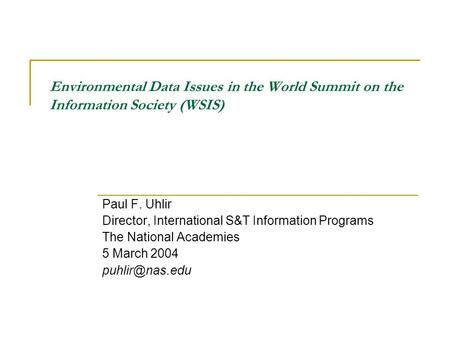 Environmental Data Issues in the World Summit on the Information Society (WSIS) Paul F. Uhlir Director, International S&T Information Programs The National.